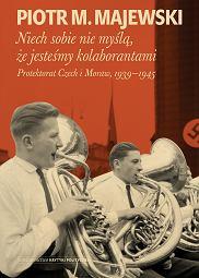 Książka Piotra M. Majewskiego 'Niech sobie nie myślą, że jesteśmy kolaborantami. Protektorat Czech i Moraw 1939-1945' (fot. Materiały prasowe)