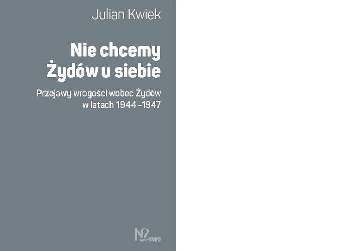 Julian Kwiek, 'Nie chcemy Żydów u siebie. Przejawy wrogości wobec Żydów w latach 1944-1947'