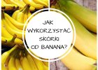 Sprawdź, jak można wykorzystać skórki od banana