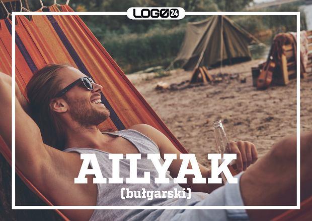 Ailyak (bułgarski) - sztuka robienia wszystko wolno, bez pośpiechu, rozkoszując się samym procesem, a nie jego celem.