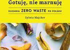 """""""Gotuję, nie marnuję. Kuchnia zero waste po polsku"""" Sylwii Majcher"""
