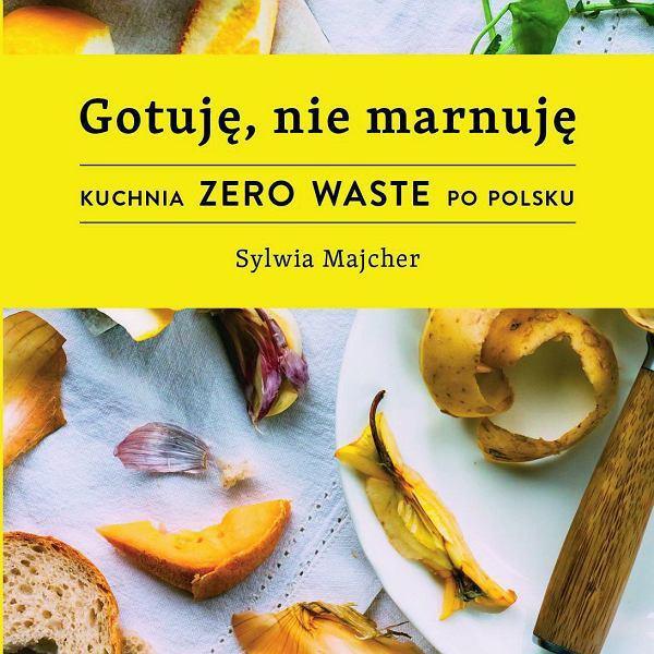 Książka kulinarna 'Gotuję, nie marnuję. Kuchnia zero waste po polsku' Sylwii Majcher