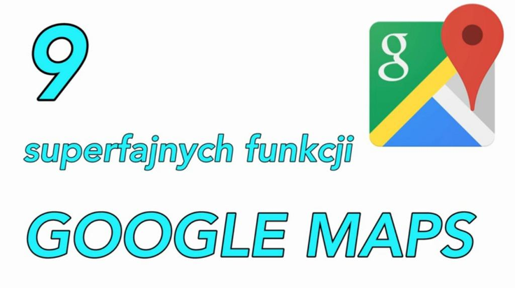 9 superfajnych funkcji Google Maps, które zmienią twoje życie