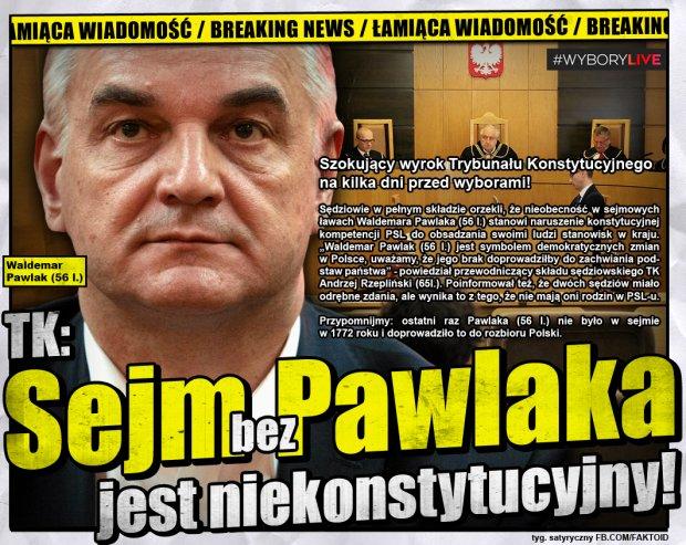 TK: Sejm bez Pawlaka jest niekonstytucyjny [Faktoid] - Szokujący wyrok Trybunału Konstytucyjnego na kilka dni przed wyborami!   Sędziowie w pełnym składzie orzekli, że nieobecność w sejmowych ławach Waldemara Pawlaka (56 l.) stanowi naruszenie konstytucyjnej kompetencji PSL do obsadzania swoimi ludzi stanowisk w kraju.  ?Waldemar Pawlak (56 l.) jest symbolem demokratycznych zmian w Polsce, uważamy, że jego brak doprowadziłby do zachwiania podstaw państwa? - powiedział przewodniczący składu sędziowskiego TK Andrzej Rzepliński (65 l.). Poinformował też, że dwóch sędziów miało odrębne zdania, ale wynika to z tego, że nie mają oni rodzin w PSL-u.   Przypomnijmy: ostatni raz Pawlaka (56 l.) nie było w sejmie w 1772 roku i doprowadziło to do rozbioru Polski. - Faktoid