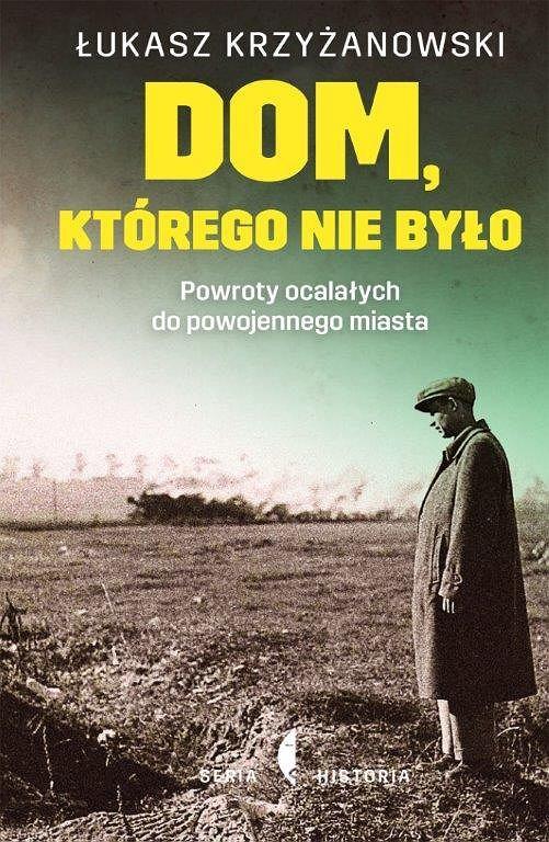 Łukasz Krzyżanowski, 'Dom, którego nie było. Powroty ocalałych do powojennego miasta'
