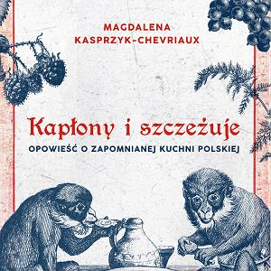 'Kapłony i szczeżuje. Opowieść o zapomnianej kuchni polskiej' - prof. Jarosław Dumanowski w rozmowie z Magdaleną Kasprzyk-Chevriaux