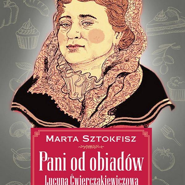 'Pani od obiadów. Lucyna Ćwierczakiewiczowa. Historia życia', Marta Sztokfisz