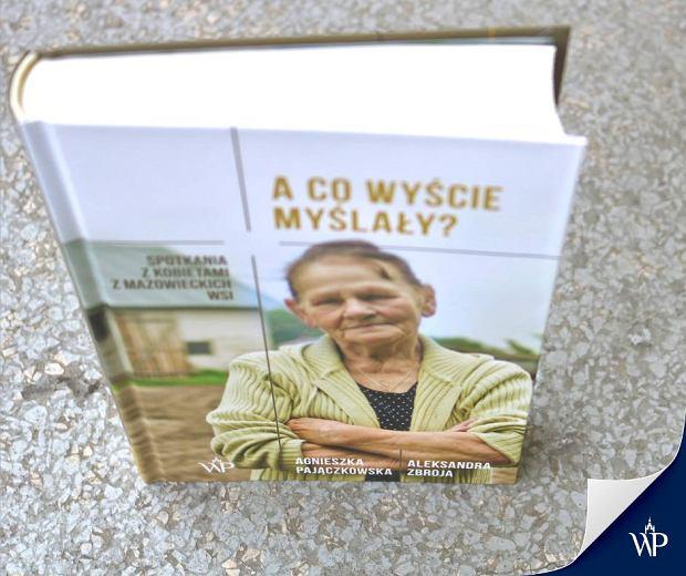 Książka 'A co wyście myślały? Spotkania z kobietami z mazowieckich wsi', Agnieszka Pajączkowska, Aleksandra Zbroja