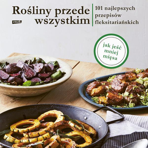 'Rośliny przede wszystkim. 101 najlepszych przepisów fleksitariańskich', wydawnictwo Znak