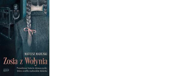 Okładka książki Mateusza Madejskiego 'Zosia z Wołynia. Prawdziwa historia dziewczynki, która ocaliła żydowskie dziecko', wyd. Znak