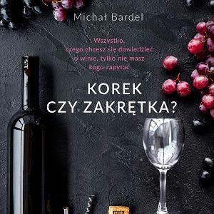 'Zakrętka. Wszystko czego chcesz się dowiedzieć o winie, tylko  nie masz kogo zapytać' - Marek Bardel