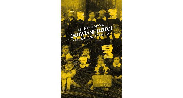 Książka 'Ołowiane dzieci. Zapomniana epidemia' Michała Jędryki (fot. Materiały prasowe)
