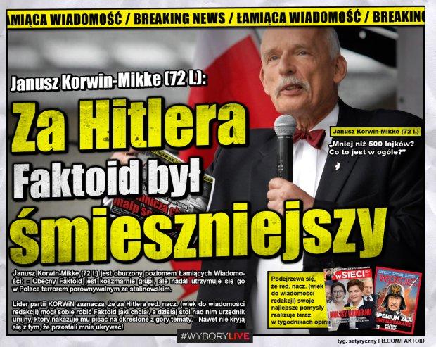 JKM: Za Hitlera Faktoid był śmieszniejszy - Janusz Korwin-Mikke (72 l.) jest oburzony poziomem Łamiących Wiadomości: - Obecny Faktoid jest koszmarnie głupi, ale nadal utrzymuje się go                         w Polsce terrorem porównywalnym ze stalinowskim.  Lider partii KORWiN zaznacza, że za Hitlera red. nacz. (wiek do wiadomości redakcji) mógł sobie robić Faktoid jaki chciał, a dzisiaj stoi nad nim urzędnik unijny, który nakazuje mu pisać na określone z góry tematy. - Nawet nie kryją  się z tym, że przestali mnie ukrywać!     - Faktoid