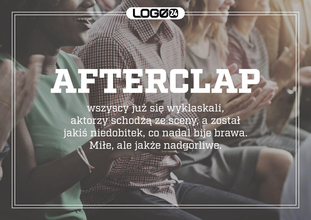 Afterclap - wszyscy już się wyklaskali, aktorzy schodzą ze sceny, a został jakiś niedobitek, co nadal bije brawa. Miłe, ale jakże nadgorliwe.