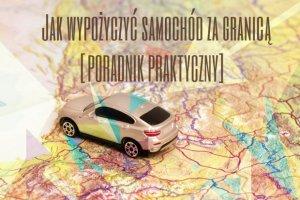 Wypożyczenie auta za granicą - jak to zrobić? Bardzo praktyczny poradnik dla początkujących [PODRÓŻUJ Z GŁOWĄ]