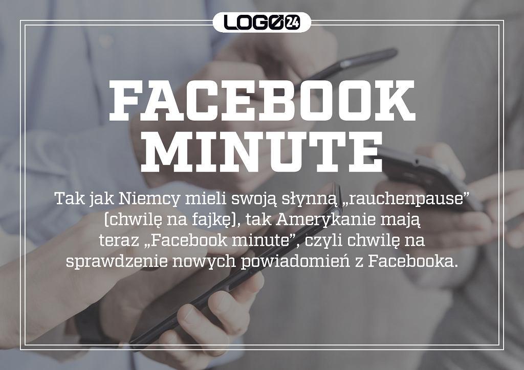 Facebook minute - tak jak Niemcy mieli swoją słynną 'rauchenpause' (chwilę na fajkę), tak Amerykanie mają teraz 'Facebook minute', czyli chwilę na sprawdzenie nowych powiadomień z Facebooka.