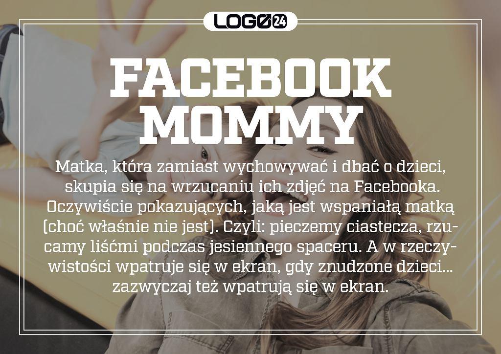 Facebook mommy - matka, która zamiast wychowywać i dbać o dzieci skupia się na wrzucaniu ich zdjęć i postów na Facebooka. Oczywiście pokazujących, jaką jest wspaniałą matką (choć właśnie nie jest).