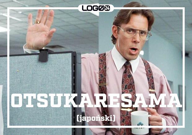 Otsukaresama (japoński) - coś w stylu '[musisz być] zmęczony'. Używa się go na różne sposoby - jako pozdrowienie zamiast 'dzień dobry' w pracy, ale nie o poranku, ale za każdym razem jak się z kimś mijasz na korytarzu.