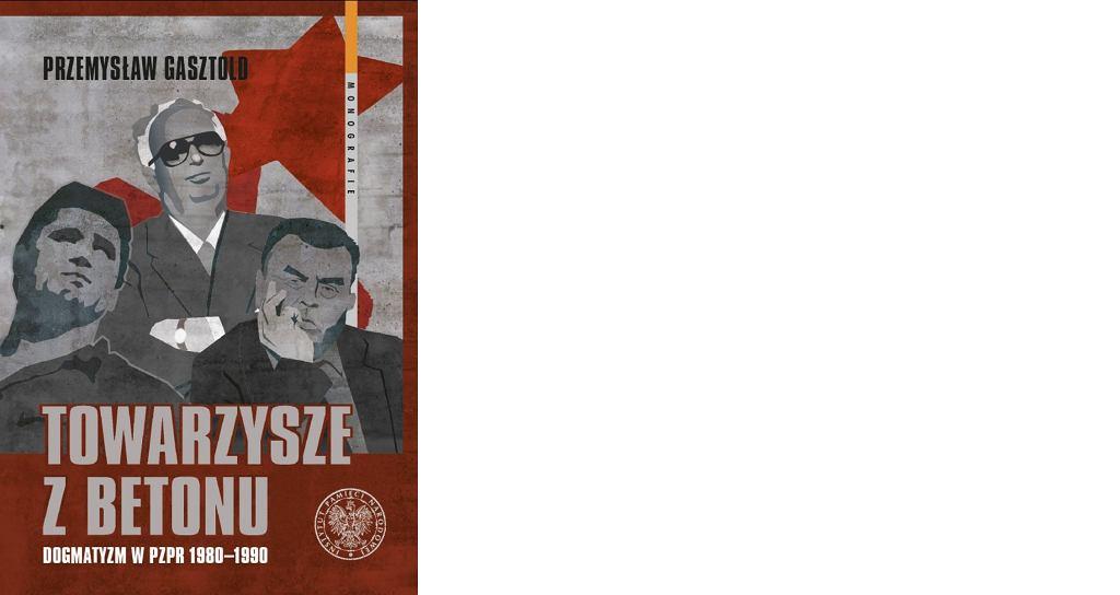 Przemysław Gasztold, 'Towarzysze z betonu. Dogmatyzm w PZPR 1980-1990', Instytut Pamięci Narodowej