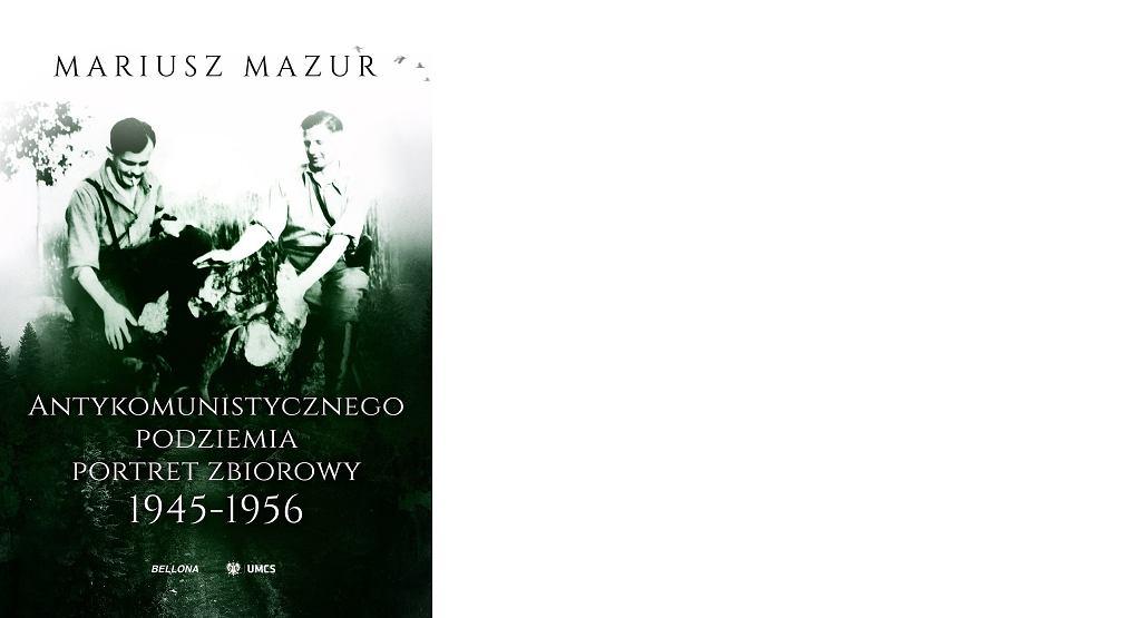 Mariusz Mazur, 'Antykomunistycznego podziemia portret zbiorowy 1945-1956', Bellona, Uniwersytet Marii Curie-Skłodowskiej