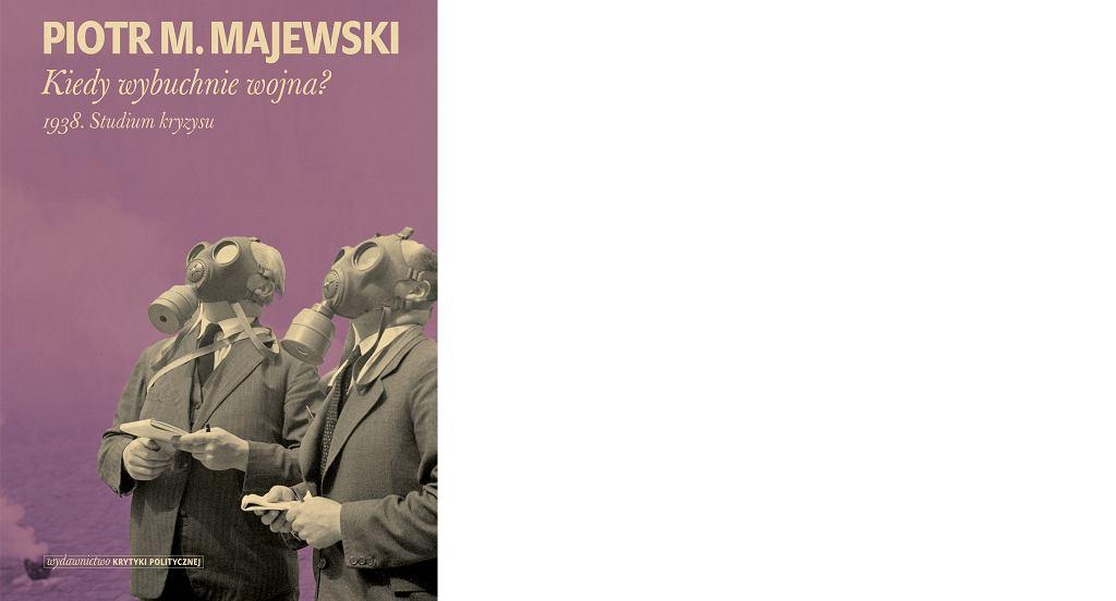 Piotr M. Majewski, 'Kiedy wybuchnie wojna? 1938. Studium kryzysu', Wydawnictwo Krytyki Politycznej