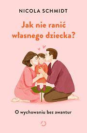 'Jak nie ranić własnego dziecka?' Nicola Schmidt, tłumaczenie: Ewa Kochanowska (fot. Materiały prasowe)