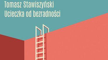 'Ucieczka od bezradności', nowa książka Tomasza Stawiszyńskiego