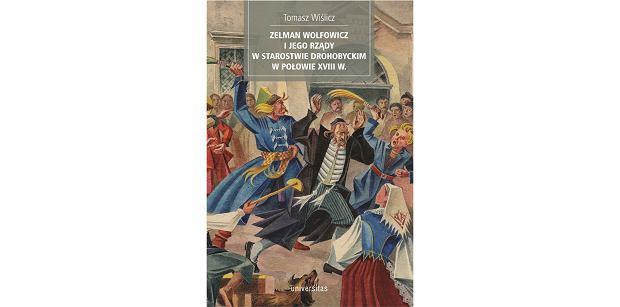Książka 'Zelman Wolfowicz i jego rządy w starostwie drohobyckim w połowie XVIII wieku' (fot. Materiały prasowe)