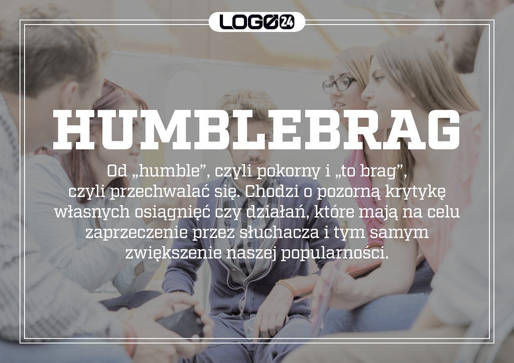 Humblebrag - od 'humble', czyli pokorny i 'to brag', czyli przechwalać się. Chodzi o pozorną krytykę własnych osiągnięć czy działań, które mają na celu zaprzeczenie przez słuchacza i tym samym zwiększenie naszej popularności.