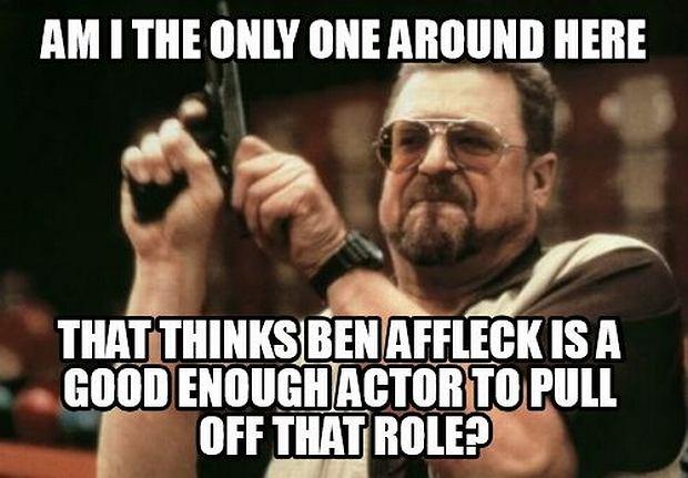 'Czy ze wszystkich obecnych tylko ja uważam, że Ben Affleck jest wystarczająco dobrym aktorem, żeby dobrze wypaść w tej roli?'... Dobrze się zastanówcie zanim odpowiecie