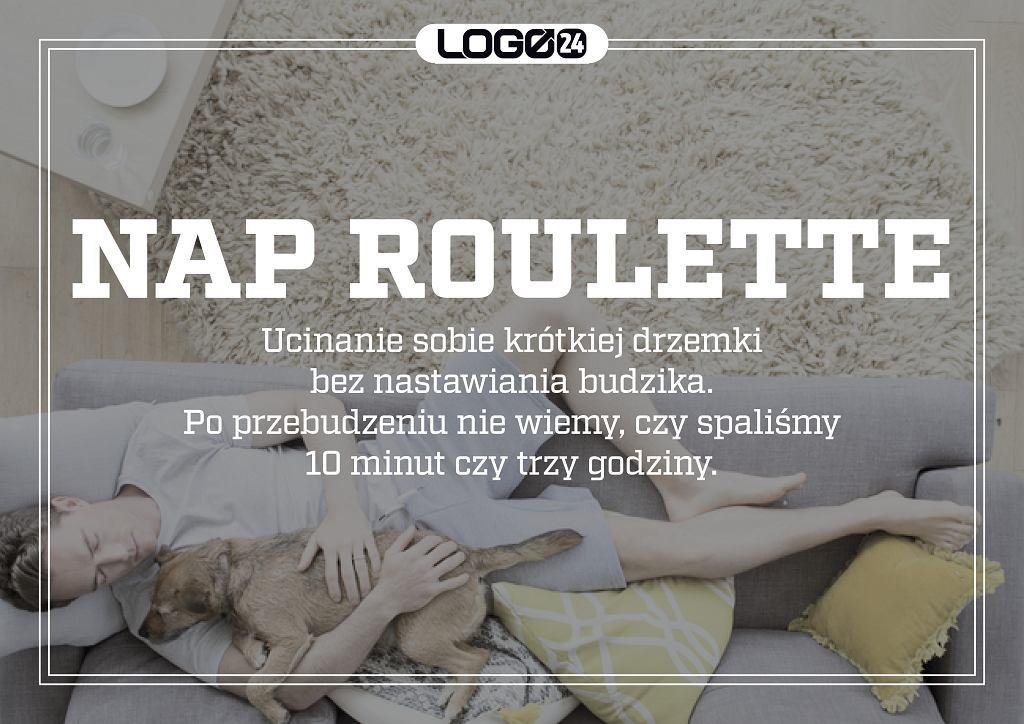 Nap roulette - czyli ucinanie sobie krótkiej drzemki bez nastawiania budzika. Po przebudzeniu nie wiemy czy spaliśmy 10 minut czy trzy godziny.