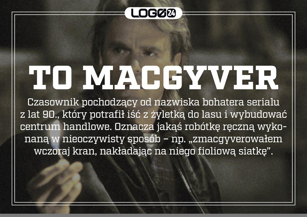 MacGyver - jest to czasownik pochodzący od nazwiska bohatera serialu z lat 90., który potrafił iść z żyletką do lasu i wybudować centrum handlowe. Oznacza jakąś robótkę ręczną wykonaną w nieoczywisty sposób - np. 'zmacgyverowałem wczoraj kran, nakładając na niego fioliową siatkę'.