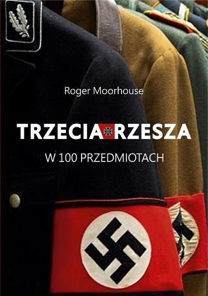 Roger Moorhouse 'Trzecia Rzesza w 100 przedmiotach' - okładka książki