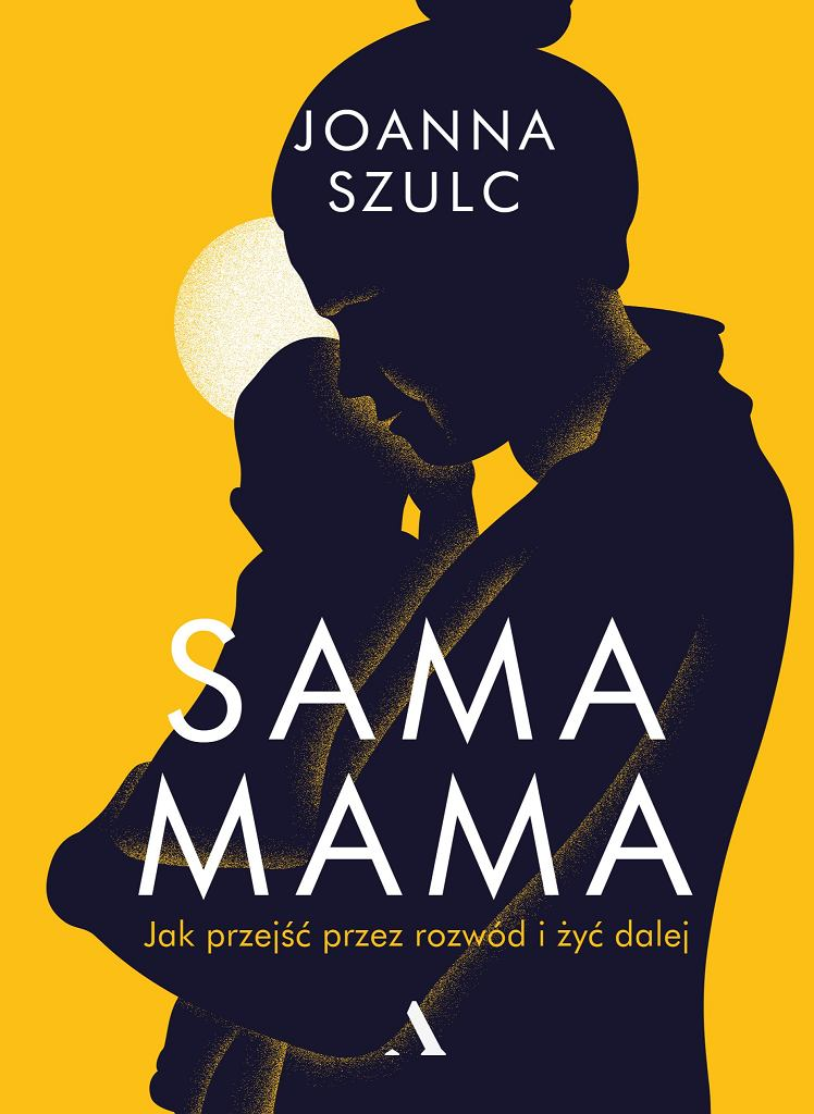 'Sama mama. Jak przejść przez rozwód i żyć dalej', Joanna Szulc, Wydawnictwo Agora