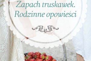 """Przedsprzedaż książki """"Zapach truskawek. Rodzinne opowieści"""" Anny Włodarczyk, Premiera: 16 kwietnia"""