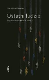 Książka 'Ostatni ludzie. Wymyślanie końca świata' Macieja Jakubowiaka (Fot. Jakub Pierzchała (materiały prasowe))