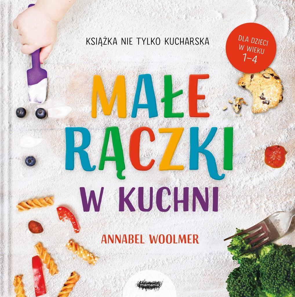 'Małe rączki w kuchni. Książka nie tylko kucharska', Annabel Woolmer, wyd. Mamania