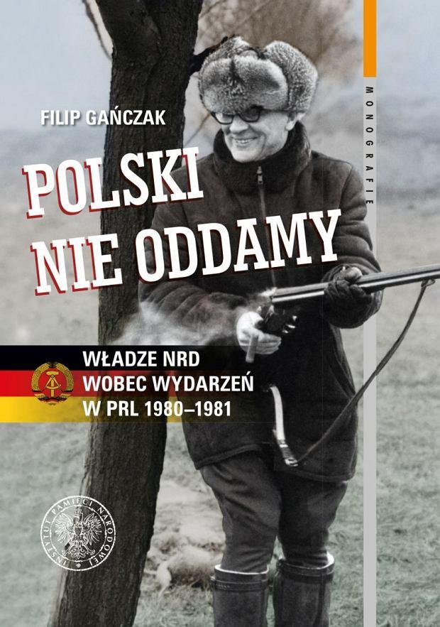 Filip Gańczak, 'Polski nie oddamy. Władze NRD wobec wydarzeń w PRL 1980-1981', Instytut Pamięci Narodowej