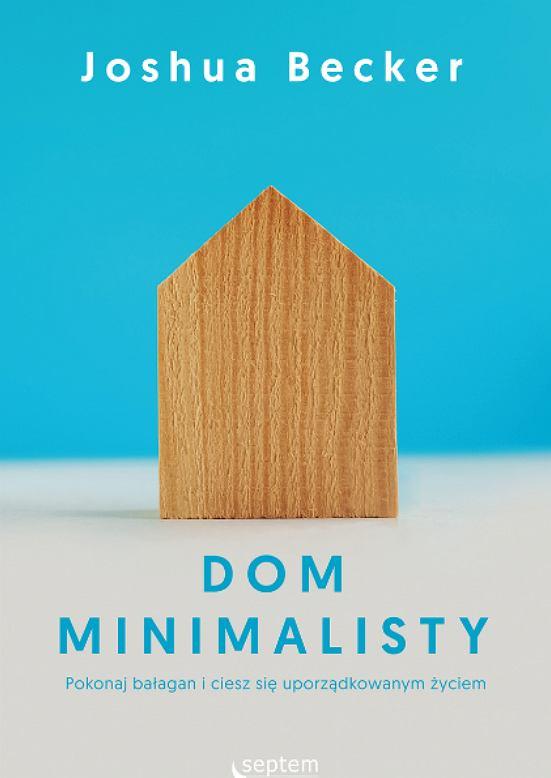 Joshua Becker - Dom minimalisty. Pokonaj bałagan i ciesz się uporządkowanym życiem