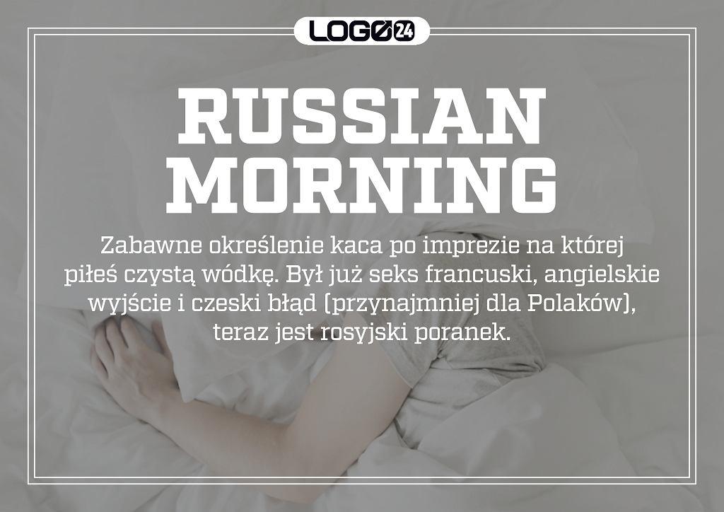Russian morning - zabawne określenie kaca po imprezie na której piłeś czystą wódkę. Był już seks francuski, angielskie wyjście i czeski błąd (przynajmniej dla Polaków), teraz jest rosyjski poranek.