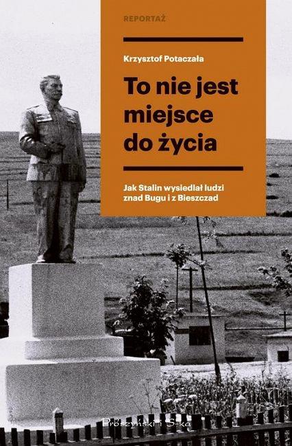 Krzysztof Potaczała, 'To nie jest miejsce do życia. Stalinowskie wysiedlenia znad Bugu i z Bieszczad', Prószyński i S-ka