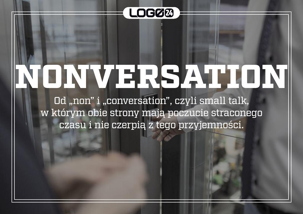 Nonversation - od 'non' i 'conversation', czyli small talk, w którym obie strony mają poczucie straconego czasu i nie czerpią z tego przyjemności.