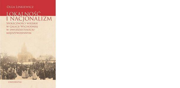 Olga Linkiewicz, 'Lokalność i nacjonalizm. Społeczności wiejskie w Galicji Wschodniej w dwudziestoleciu międzywojennym'