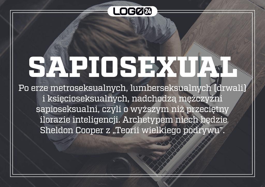 Sapiosexual - po erze metroseksualnych, lumberseksualnych (drwali) i księcioseksualnych, nadchodzą mężczyźni sapioseksualni, czyli o wyższym niż przeciętny ilorazie inteligencji. Archetypem niech będzie Sheldon Cooper z 'Teorii wielkiego podrywu'.