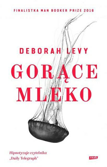 Okładka książki 'Gorące mleko' Deborah Levy. Przeł. Tomasz Bieroń Wyd. Znak, Kraków Premiera: 31 maja